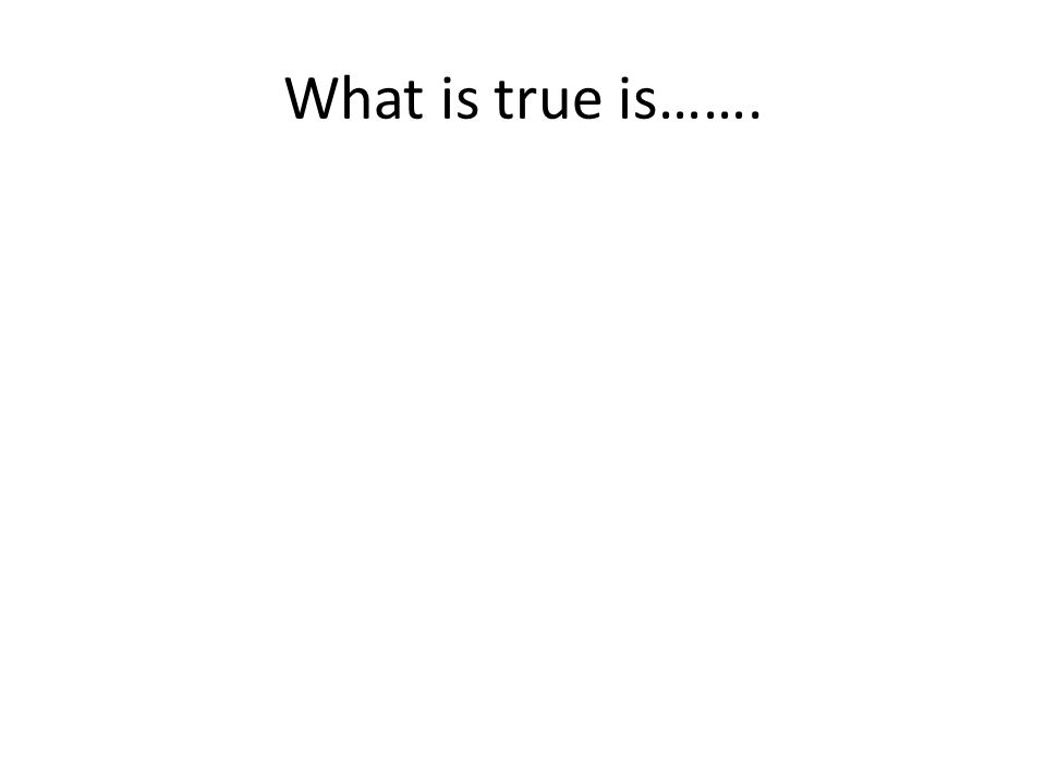 What is true is…….