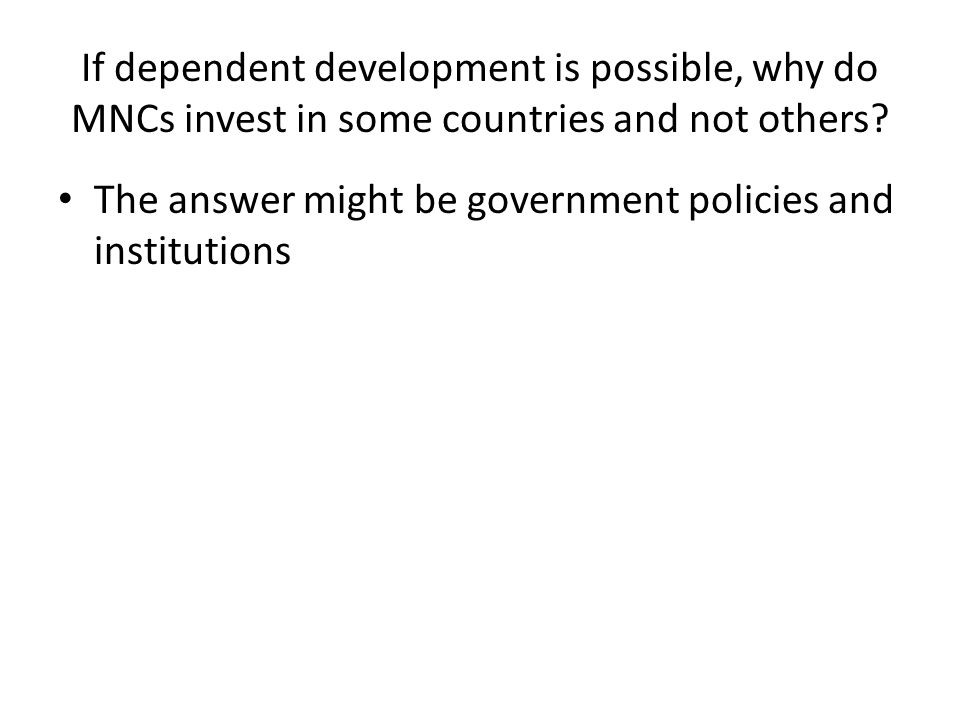 If dependent development is possible, why do MNCs invest in some countries and not others? The answer might be government policies and institutions