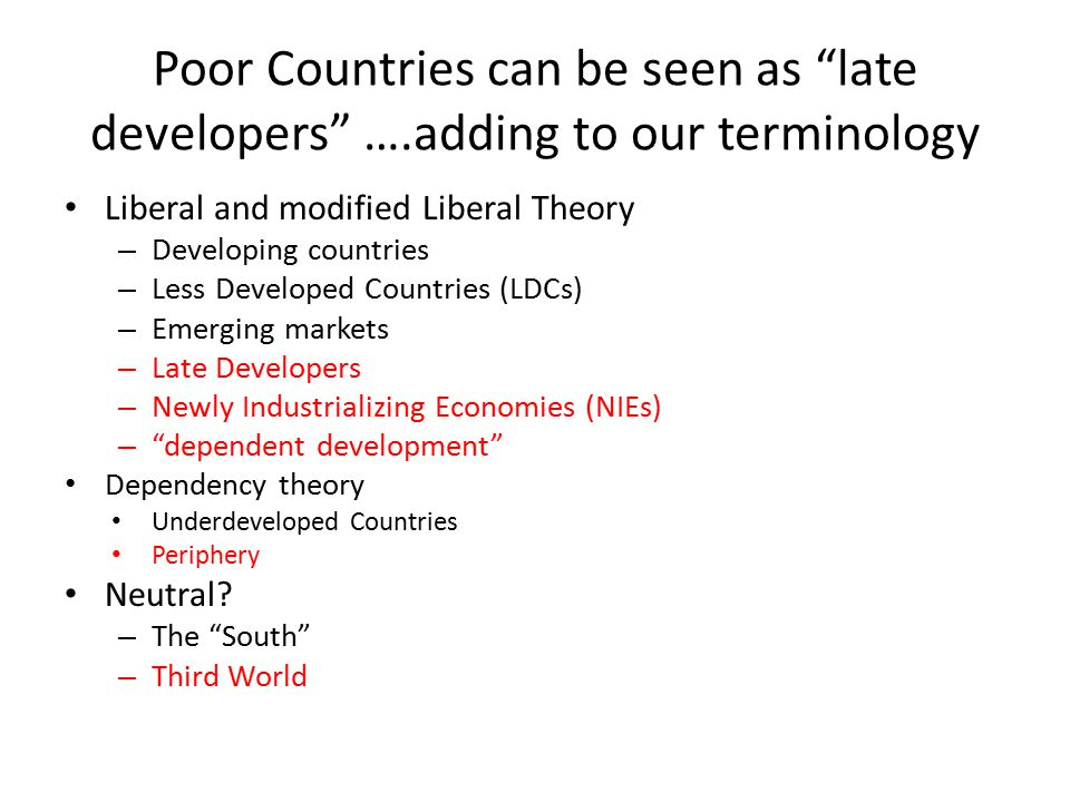 Poor Countries can be seen as late developers ….adding to our terminology Liberal and modified Liberal Theory – Developing countries – Less Developed Countries (LDCs) – Emerging markets – Late Developers – Newly Industrializing Economies (NIEs) – dependent development Dependency theory Underdeveloped Countries Periphery Neutral.