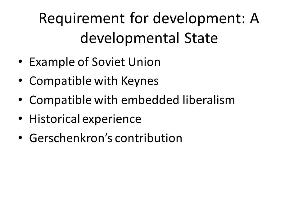 Requirement for development: A developmental State Example of Soviet Union Compatible with Keynes Compatible with embedded liberalism Historical exper