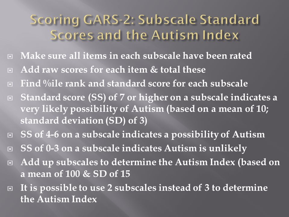  Make sure all items in each subscale have been rated  Add raw scores for each item & total these  Find %ile rank and standard score for each subscale  Standard score (SS) of 7 or higher on a subscale indicates a very likely possibility of Autism (based on a mean of 10; standard deviation (SD) of 3)  SS of 4-6 on a subscale indicates a possibility of Autism  SS of 0-3 on a subscale indicates Autism is unlikely  Add up subscales to determine the Autism Index (based on a mean of 100 & SD of 15  It is possible to use 2 subscales instead of 3 to determine the Autism Index