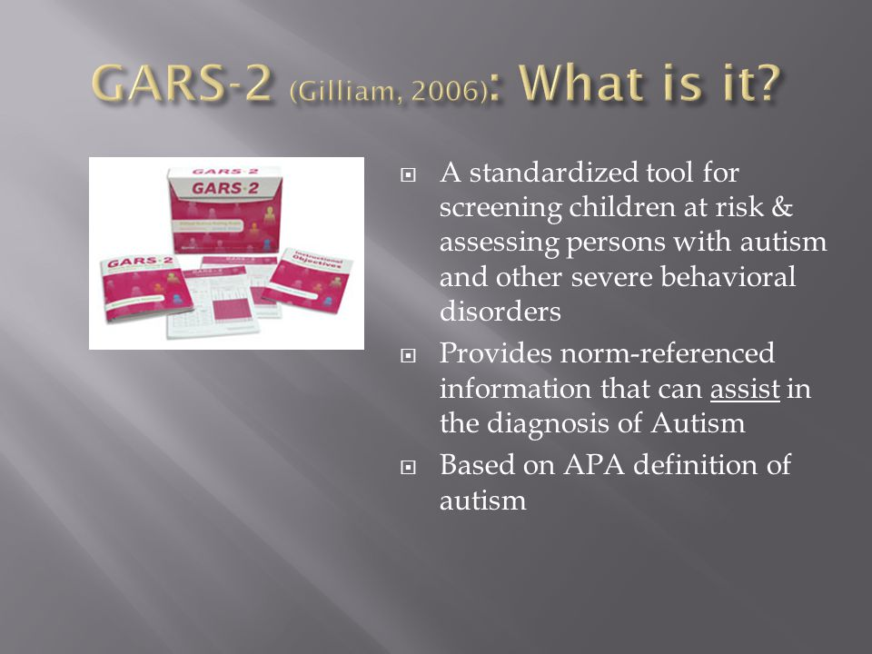  A standardized tool for screening children at risk & assessing persons with autism and other severe behavioral disorders  Provides norm-referenced information that can assist in the diagnosis of Autism  Based on APA definition of autism