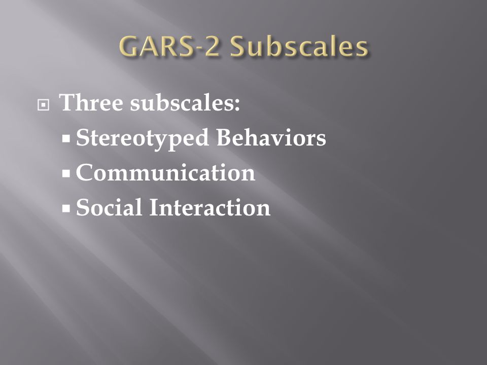  Three subscales:  Stereotyped Behaviors  Communication  Social Interaction