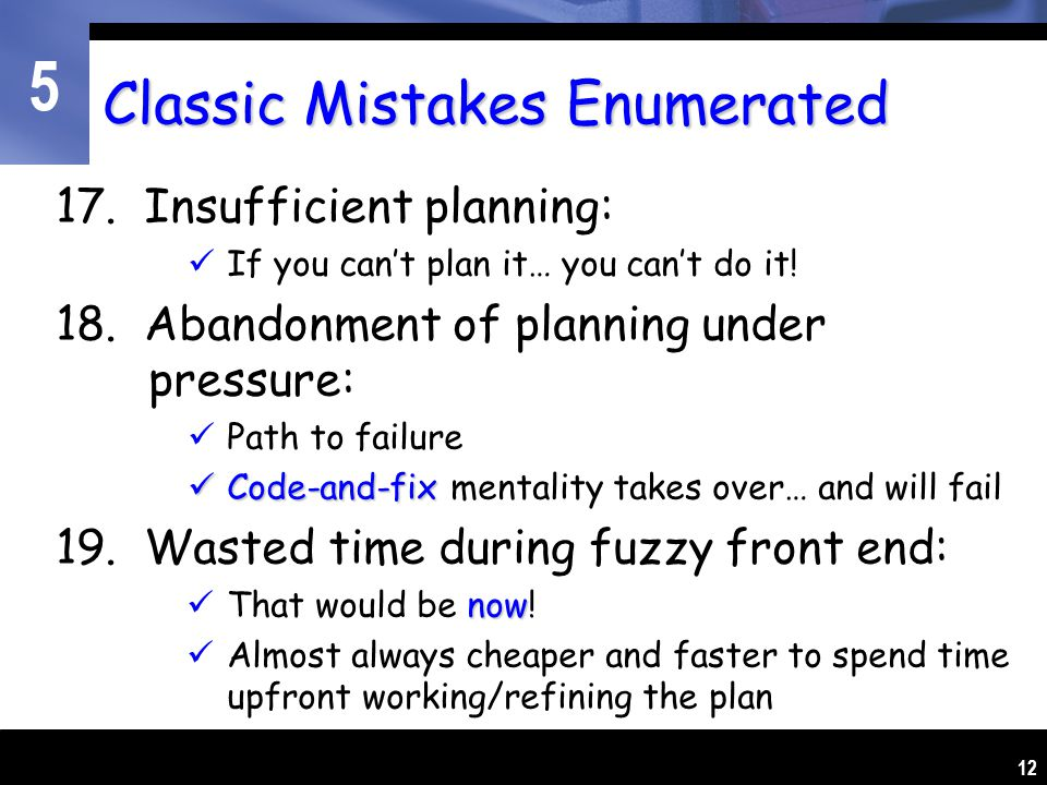 5 12 Classic Mistakes Enumerated 17. Insufficient planning: If you can't plan it… you can't do it.