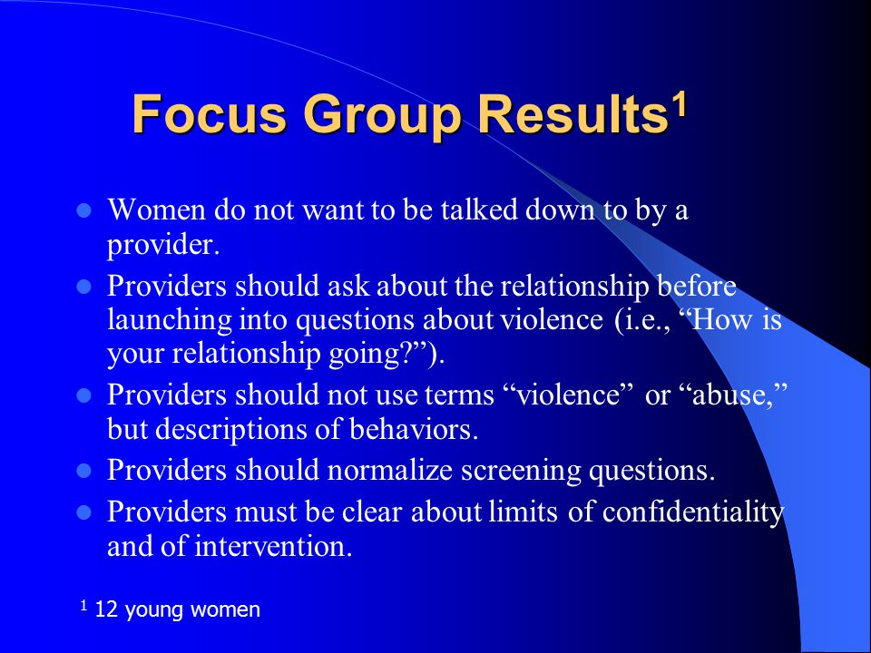 SURVEY: Phase 1 of Research Anonymous A-CASI survey of 645 ethnically diverse women (15-23yr) found 46% of young women reported physical or sexual violence in current relationship Women's views of screening were also evaluated to develop the tool.
