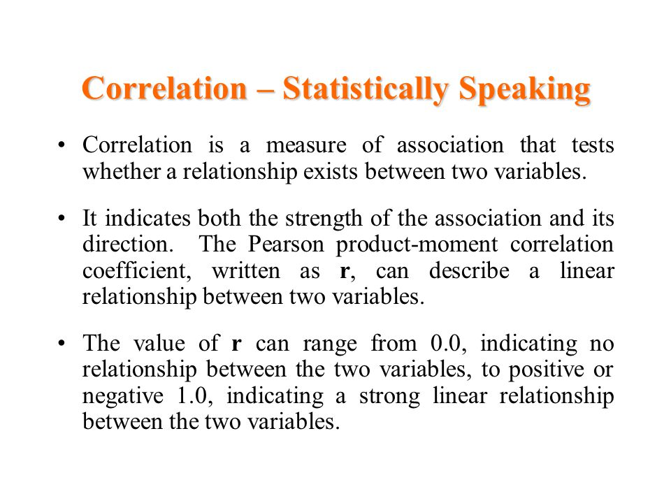 Correlation – Statistically Speaking Correlation is a measure of association that tests whether a relationship exists between two variables.