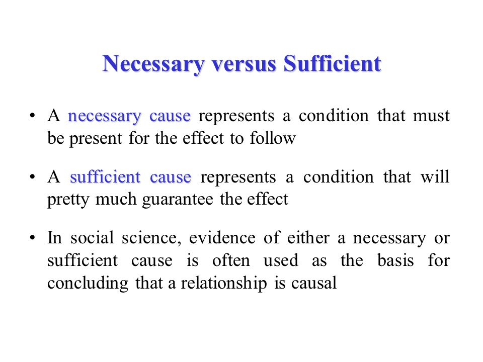 Necessary versus Sufficient necessary causeA necessary cause represents a condition that must be present for the effect to follow sufficient causeA sufficient cause represents a condition that will pretty much guarantee the effect In social science, evidence of either a necessary or sufficient cause is often used as the basis for concluding that a relationship is causal