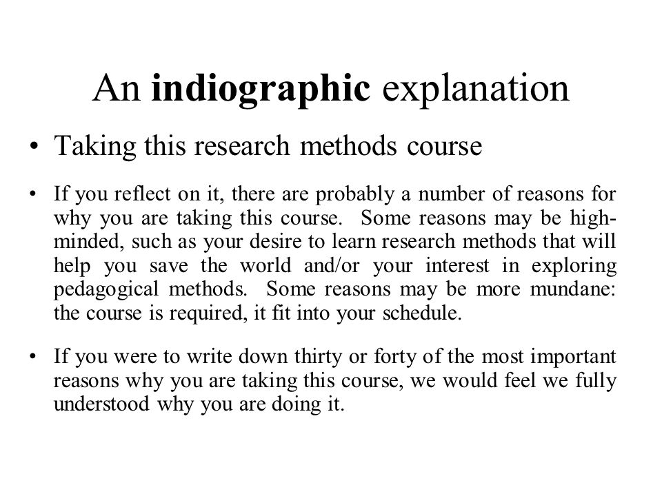 An indiographic explanation Taking this research methods course If you reflect on it, there are probably a number of reasons for why you are taking this course.