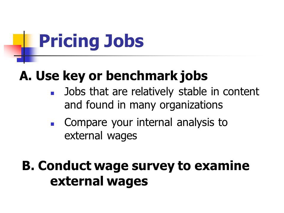 Pricing Jobs Jobs that are relatively stable in content and found in many organizations A. Use key or benchmark jobs Compare your internal analysis to