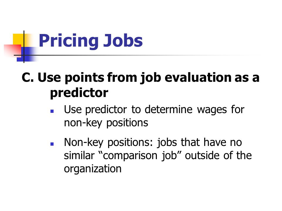 Pricing Jobs C. Use points from job evaluation as a predictor Use predictor to determine wages for non-key positions Non-key positions: jobs that have