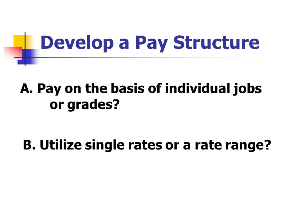 Develop a Pay Structure A. Pay on the basis of individual jobs or grades? B. Utilize single rates or a rate range?
