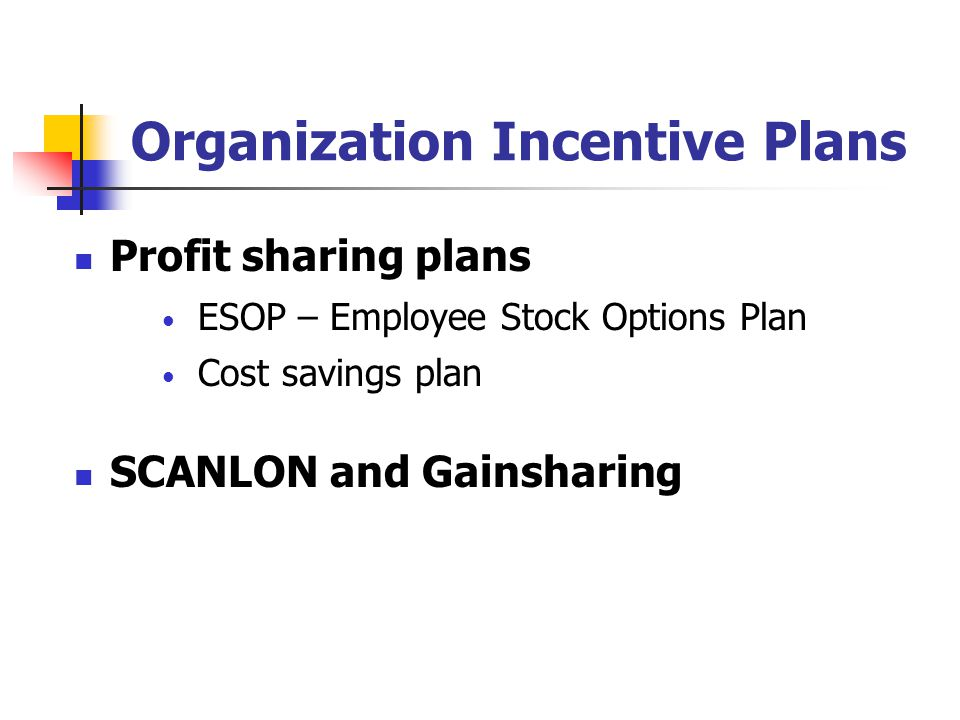 Organization Incentive Plans Profit sharing plans ESOP – Employee Stock Options Plan Cost savings plan SCANLON and Gainsharing