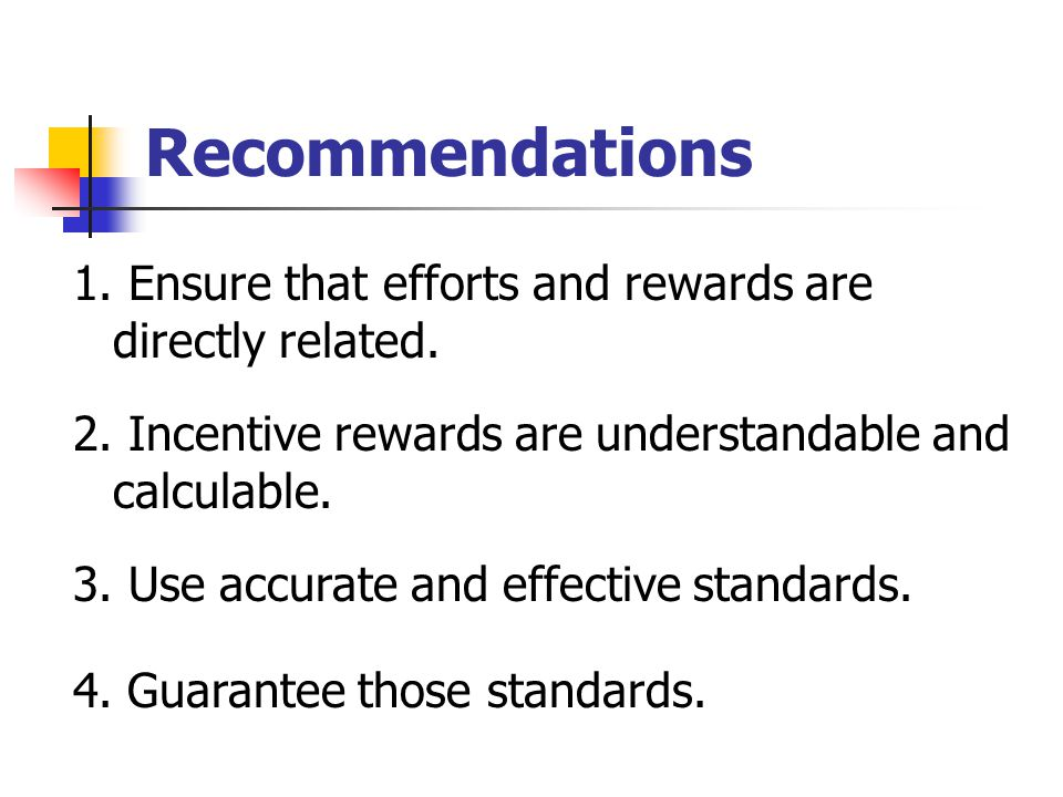 Recommendations 1. Ensure that efforts and rewards are directly related. 2. Incentive rewards are understandable and calculable. 3. Use accurate and e