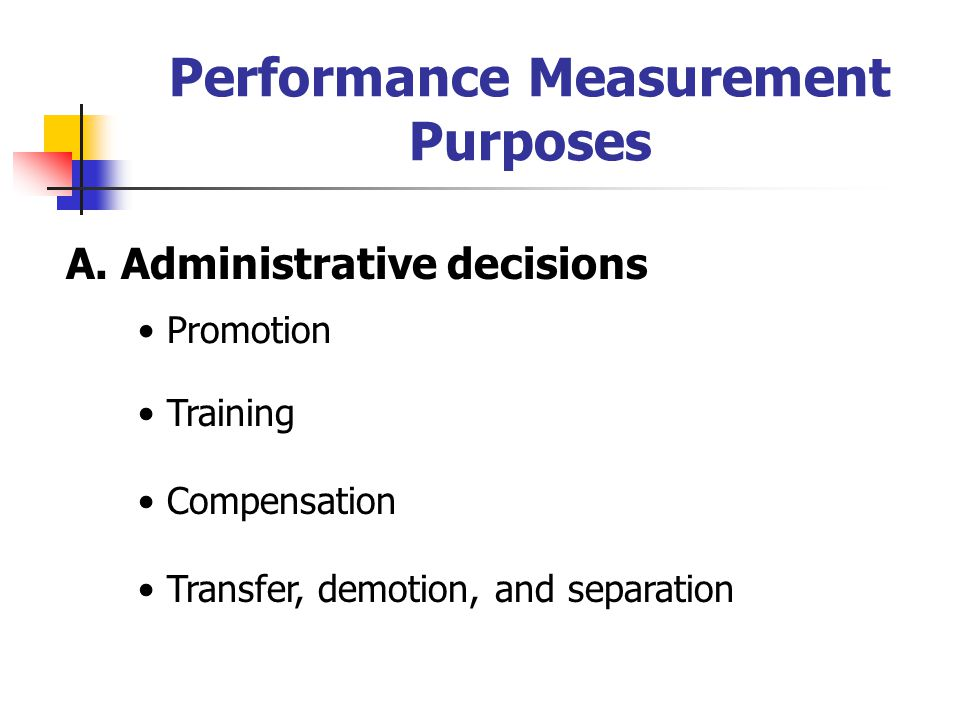 Performance Measurement Purposes A. Administrative decisions Promotion Training Compensation Transfer, demotion, and separation