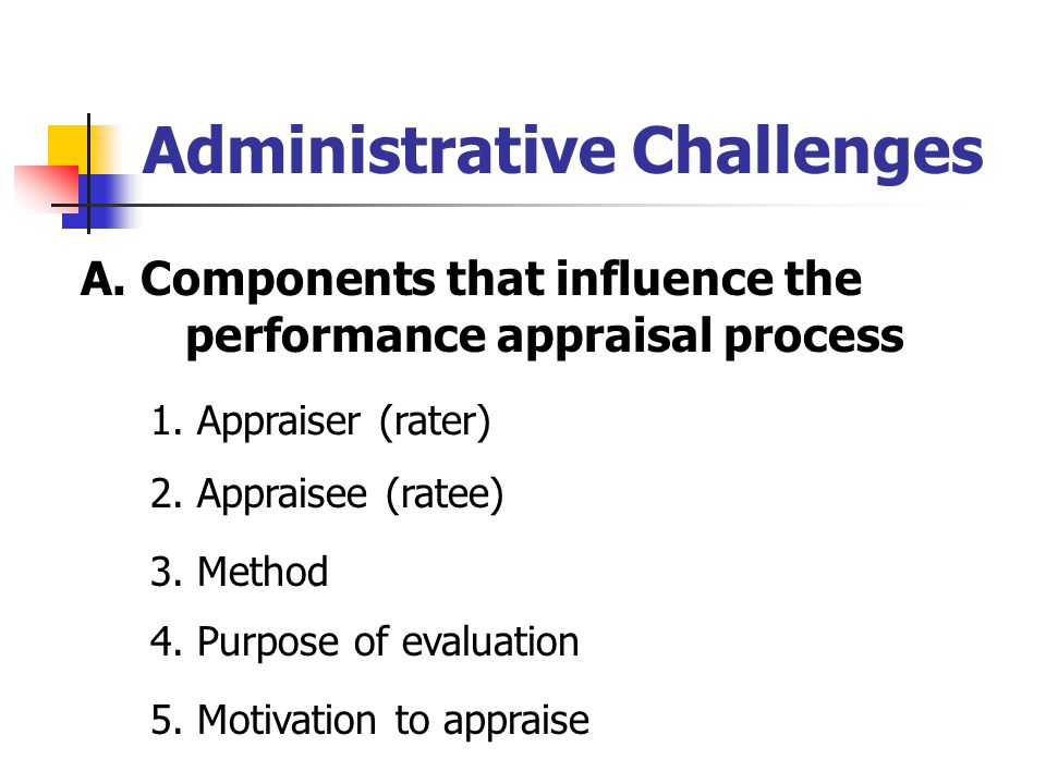 Administrative Challenges A. Components that influence the performance appraisal process 1. Appraiser (rater) 2. Appraisee (ratee) 3. Method 4. Purpos