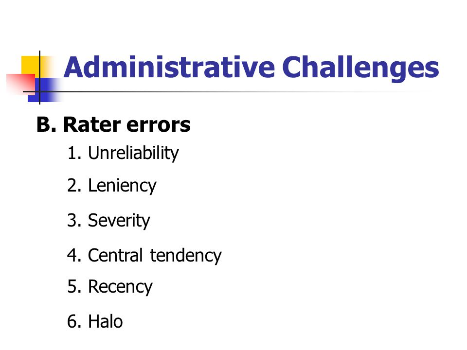 Administrative Challenges B. Rater errors 1. Unreliability 2.