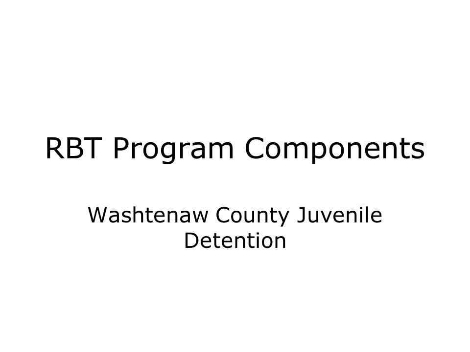 RBT Program Components Washtenaw County Juvenile Detention