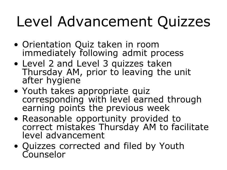 Level Advancement Quizzes Orientation Quiz taken in room immediately following admit process Level 2 and Level 3 quizzes taken Thursday AM, prior to leaving the unit after hygiene Youth takes appropriate quiz corresponding with level earned through earning points the previous week Reasonable opportunity provided to correct mistakes Thursday AM to facilitate level advancement Quizzes corrected and filed by Youth Counselor