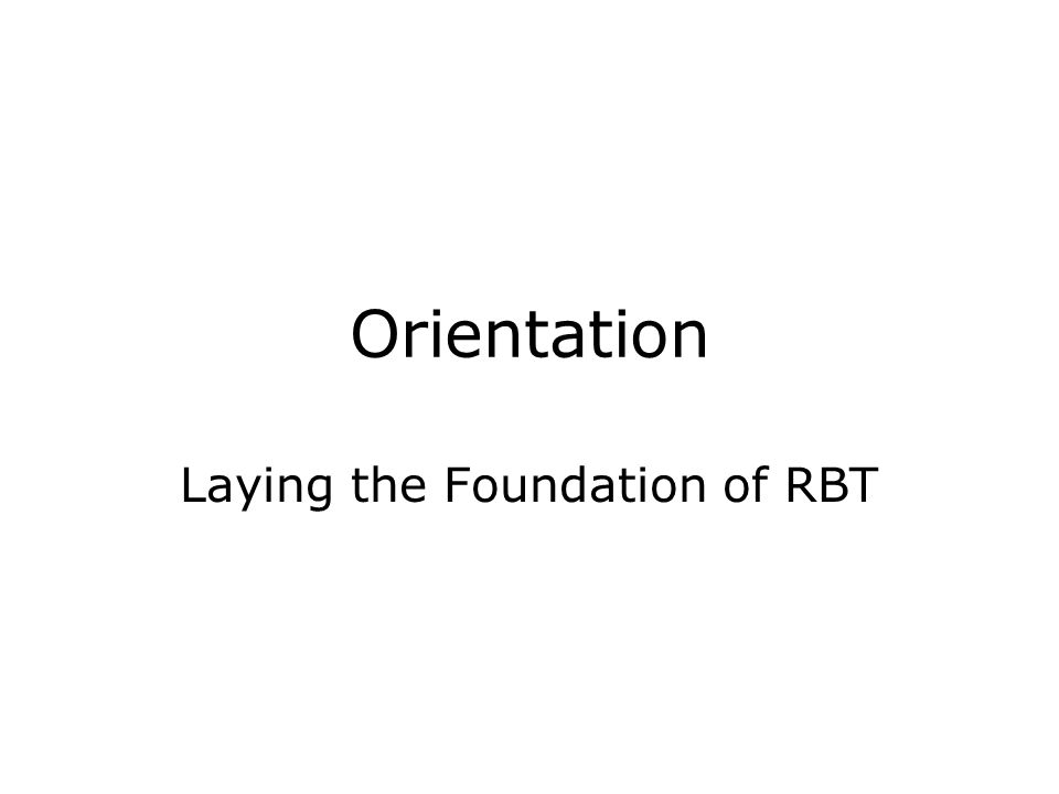 Orientation Laying the Foundation of RBT