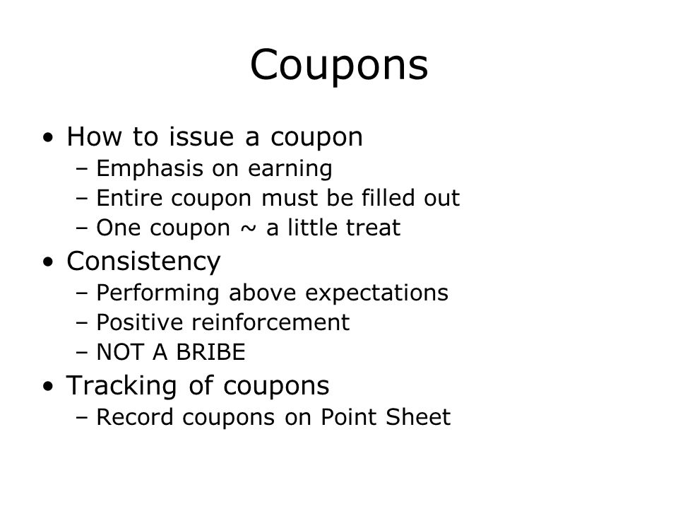 Coupons How to issue a coupon –Emphasis on earning –Entire coupon must be filled out –One coupon ~ a little treat Consistency –Performing above expectations –Positive reinforcement –NOT A BRIBE Tracking of coupons –Record coupons on Point Sheet