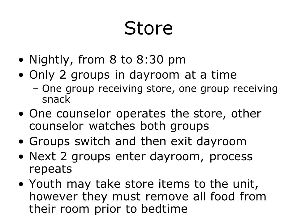 Store Nightly, from 8 to 8:30 pm Only 2 groups in dayroom at a time –One group receiving store, one group receiving snack One counselor operates the store, other counselor watches both groups Groups switch and then exit dayroom Next 2 groups enter dayroom, process repeats Youth may take store items to the unit, however they must remove all food from their room prior to bedtime