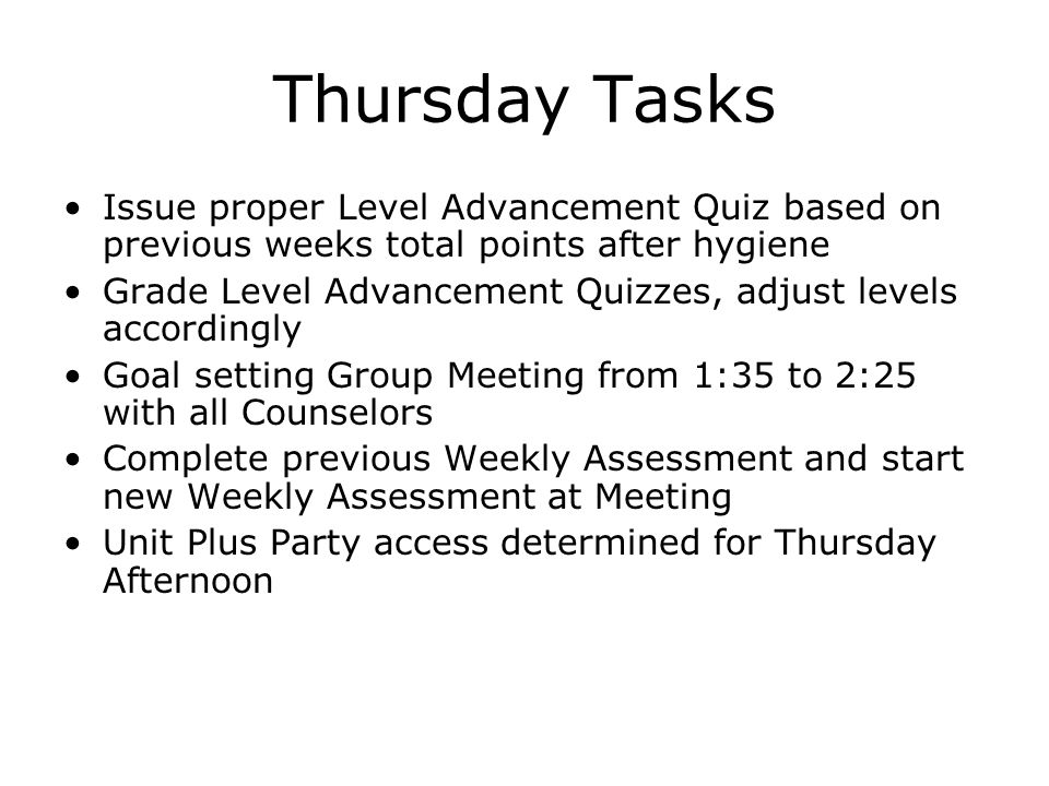 Thursday Tasks Issue proper Level Advancement Quiz based on previous weeks total points after hygiene Grade Level Advancement Quizzes, adjust levels accordingly Goal setting Group Meeting from 1:35 to 2:25 with all Counselors Complete previous Weekly Assessment and start new Weekly Assessment at Meeting Unit Plus Party access determined for Thursday Afternoon