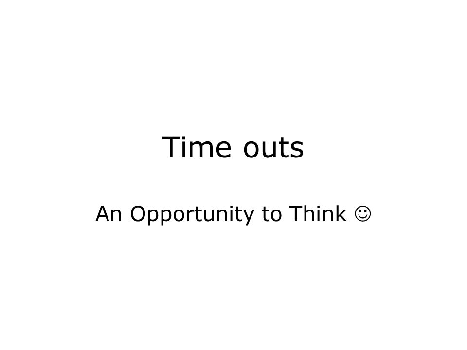 Time outs An Opportunity to Think
