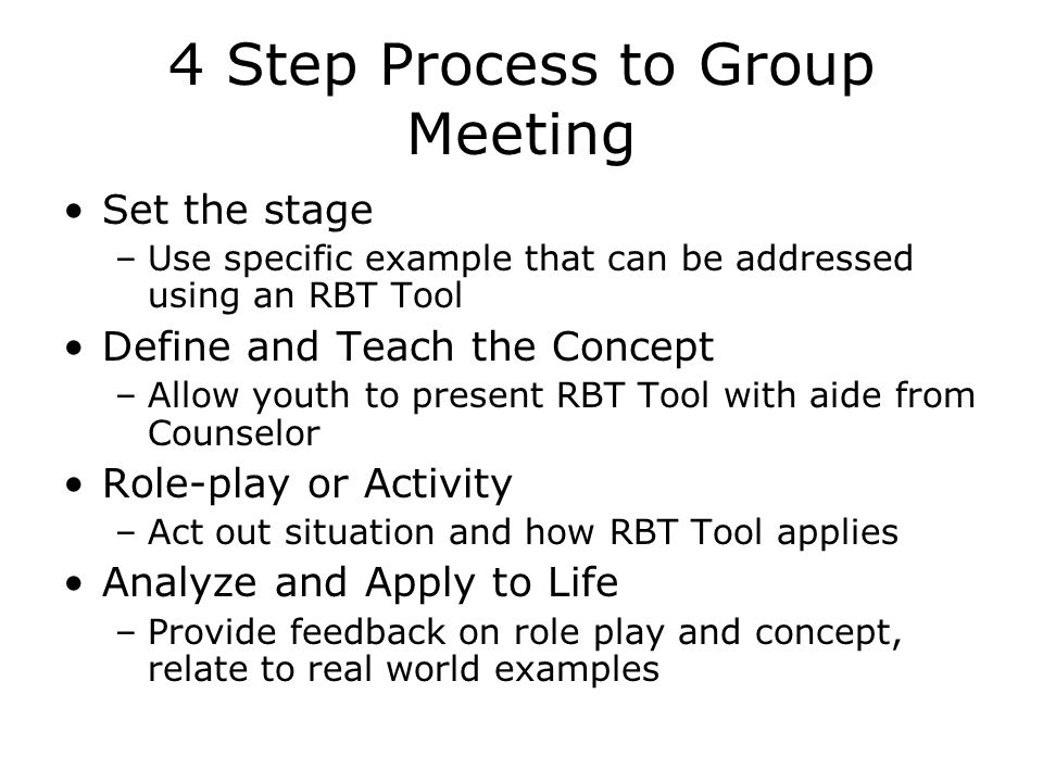 4 Step Process to Group Meeting Set the stage –Use specific example that can be addressed using an RBT Tool Define and Teach the Concept –Allow youth to present RBT Tool with aide from Counselor Role-play or Activity –Act out situation and how RBT Tool applies Analyze and Apply to Life –Provide feedback on role play and concept, relate to real world examples