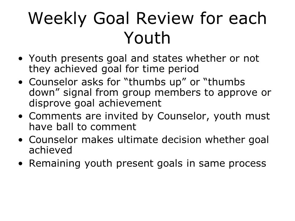 Weekly Goal Review for each Youth Youth presents goal and states whether or not they achieved goal for time period Counselor asks for thumbs up or thumbs down signal from group members to approve or disprove goal achievement Comments are invited by Counselor, youth must have ball to comment Counselor makes ultimate decision whether goal achieved Remaining youth present goals in same process