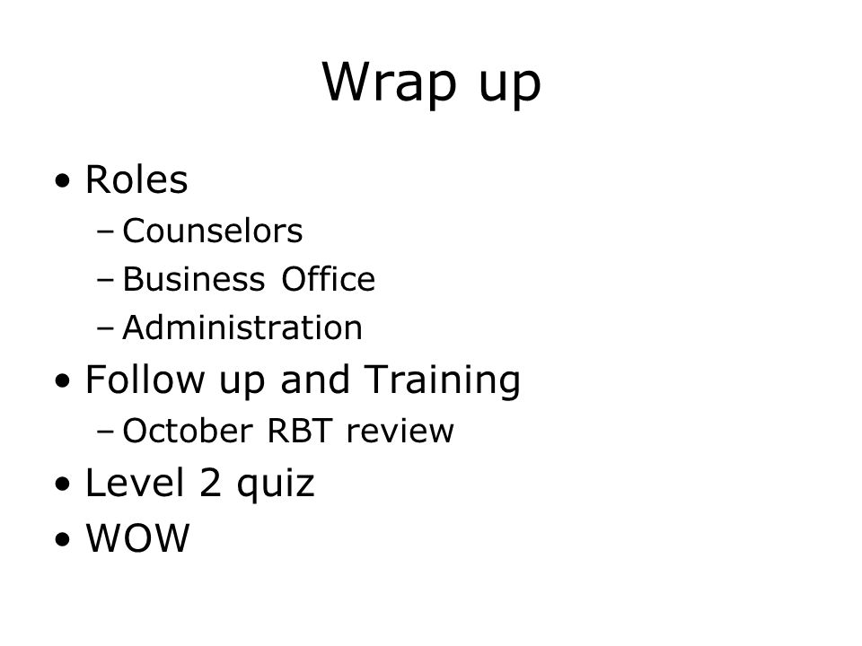 Wrap up Roles –Counselors –Business Office –Administration Follow up and Training –October RBT review Level 2 quiz WOW