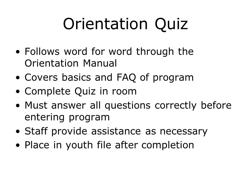 Orientation Quiz Follows word for word through the Orientation Manual Covers basics and FAQ of program Complete Quiz in room Must answer all questions correctly before entering program Staff provide assistance as necessary Place in youth file after completion
