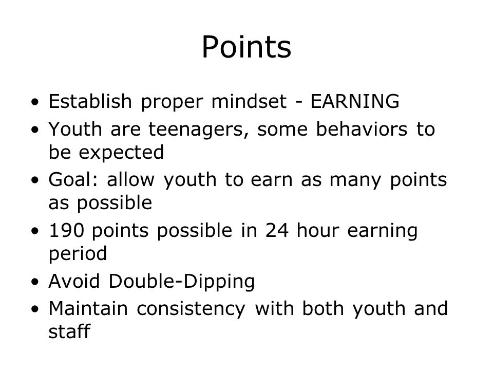 Points Establish proper mindset - EARNING Youth are teenagers, some behaviors to be expected Goal: allow youth to earn as many points as possible 190 points possible in 24 hour earning period Avoid Double-Dipping Maintain consistency with both youth and staff