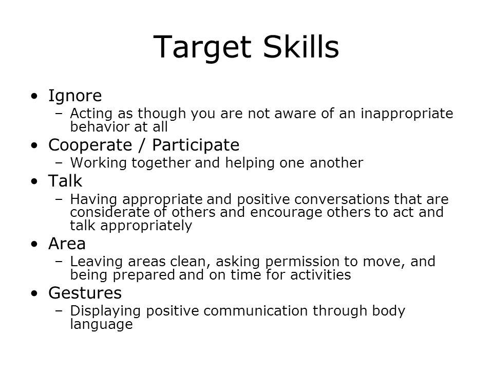 Target Skills Ignore –Acting as though you are not aware of an inappropriate behavior at all Cooperate / Participate –Working together and helping one another Talk –Having appropriate and positive conversations that are considerate of others and encourage others to act and talk appropriately Area –Leaving areas clean, asking permission to move, and being prepared and on time for activities Gestures –Displaying positive communication through body language