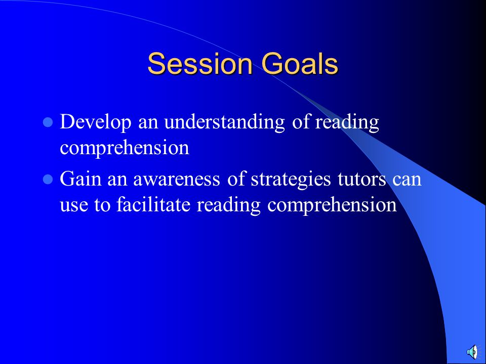 Session Goals Develop an understanding of reading comprehension Gain an awareness of strategies tutors can use to facilitate reading comprehension