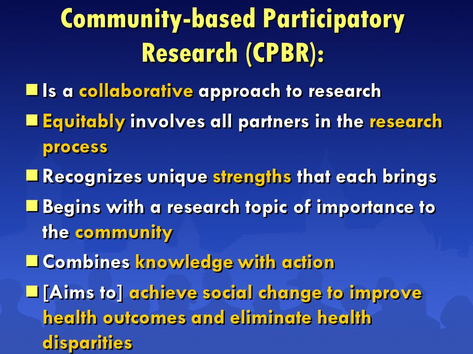 Community-based Participatory Research (CPBR):  Is a collaborative approach to research  Equitably involves all partners in the research process  Recognizes unique strengths that each brings  Begins with a research topic of importance to the community  Combines knowledge with action  [Aims to] achieve social change to improve health outcomes and eliminate health disparities  Is a collaborative approach to research  Equitably involves all partners in the research process  Recognizes unique strengths that each brings  Begins with a research topic of importance to the community  Combines knowledge with action  [Aims to] achieve social change to improve health outcomes and eliminate health disparities