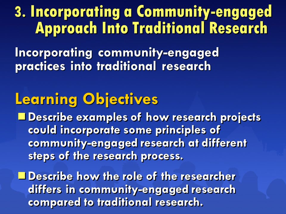 3. Incorporating a Community-engaged Approach Into Traditional Research  Describe examples of how research projects could incorporate some principles