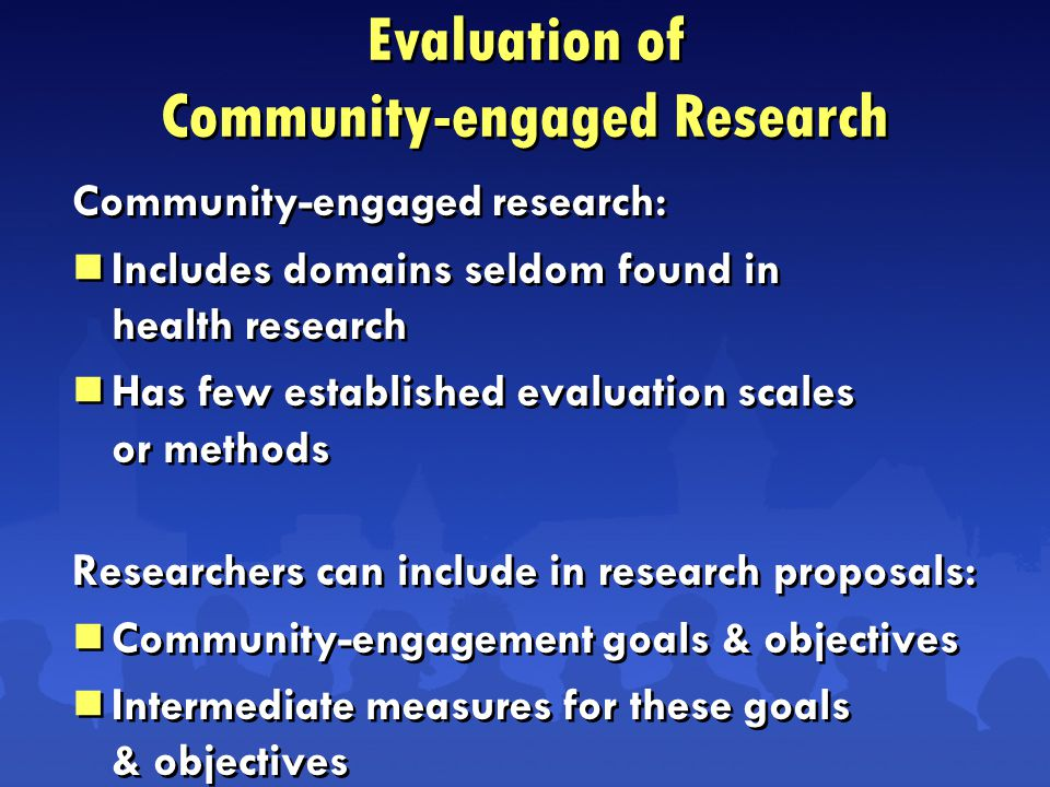 Community-engaged research:  Includes domains seldom found in health research  Has few established evaluation scales or methods Researchers can include in research proposals:  Community-engagement goals & objectives  Intermediate measures for these goals & objectives Community-engaged research:  Includes domains seldom found in health research  Has few established evaluation scales or methods Researchers can include in research proposals:  Community-engagement goals & objectives  Intermediate measures for these goals & objectives Evaluation of Community-engaged Research