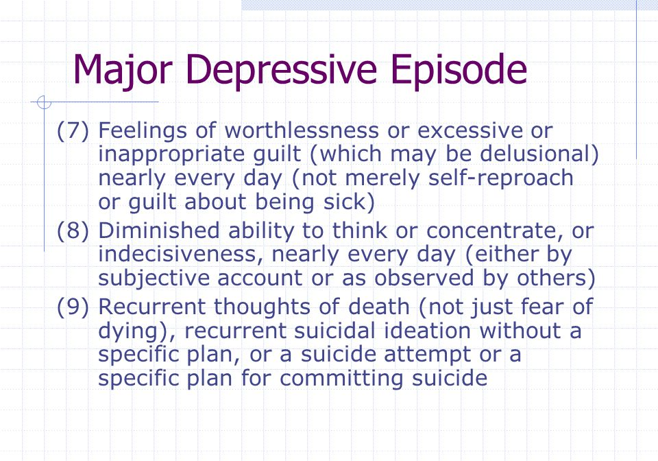 Major Depressive Episode (7) Feelings of worthlessness or excessive or inappropriate guilt (which may be delusional) nearly every day (not merely self