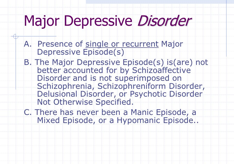 Disorder Major Depressive Disorder A. Presence of single or recurrent Major Depressive Episode(s) B. The Major Depressive Episode(s) is(are) not bette