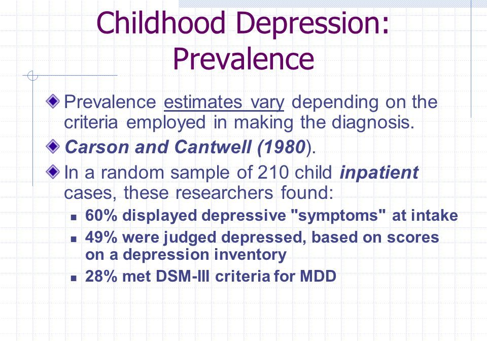 Childhood Depression: Prevalence Prevalence estimates vary depending on the criteria employed in making the diagnosis. Carson and Cantwell (1980). In