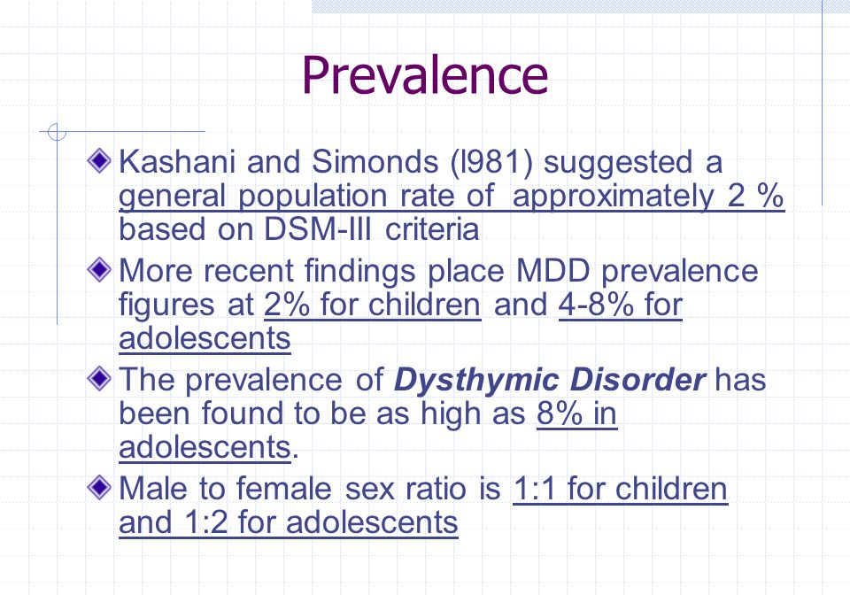 Prevalence Kashani and Simonds (l981) suggested a general population rate of approximately 2 % based on DSM-III criteria More recent findings place MD