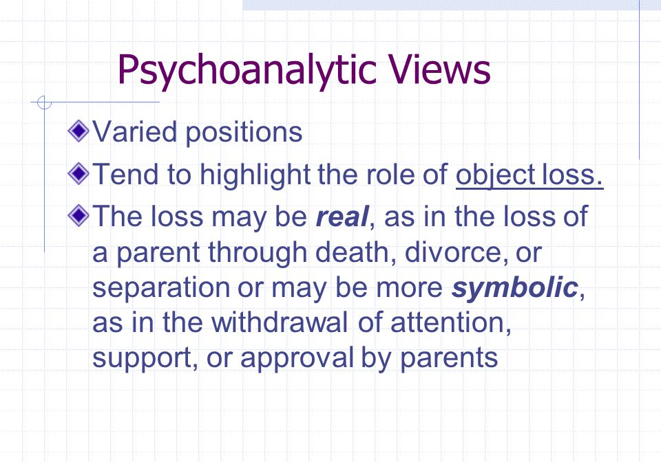 Psychoanalytic Views Varied positions Tend to highlight the role of object loss. The loss may be real, as in the loss of a parent through death, divor