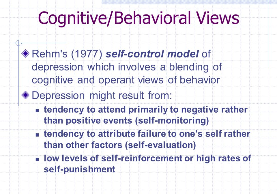 Cognitive/Behavioral Views Rehm's (1977) self-control model of depression which involves a blending of cognitive and operant views of behavior Depress