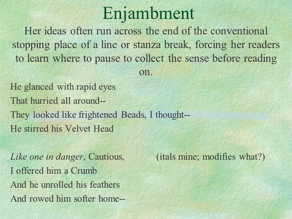 Enjambment Her ideas often run across the end of the conventional stopping place of a line or stanza break, forcing her readers to learn where to pause to collect the sense before reading on.