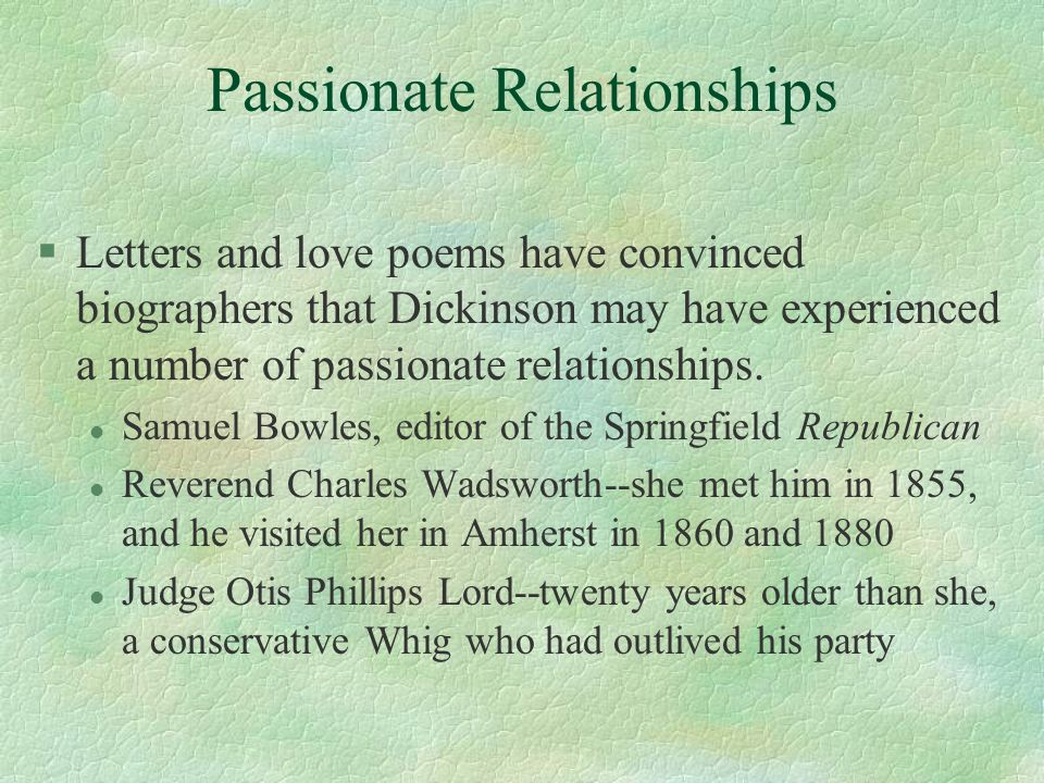 Passionate Relationships §Letters and love poems have convinced biographers that Dickinson may have experienced a number of passionate relationships.