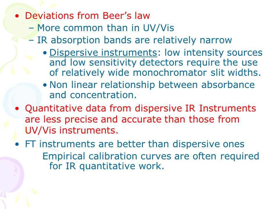 Deviations from Beer's law –More common than in UV/Vis –IR absorption bands are relatively narrow Dispersive instruments: low intensity sources and lo