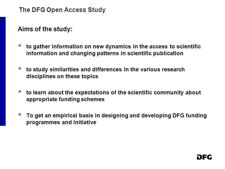 The DFG Open Access Study Aims of the study:  to gather information on new dynamics in the access to scientific information and changing patterns in scientific publication  to study similarities and differences in the various research disciplines on these topics  to learn about the expectations of the scientific community about appropriate funding schemes  To get an empirical basis in designing and developing DFG funding programmes and initiative