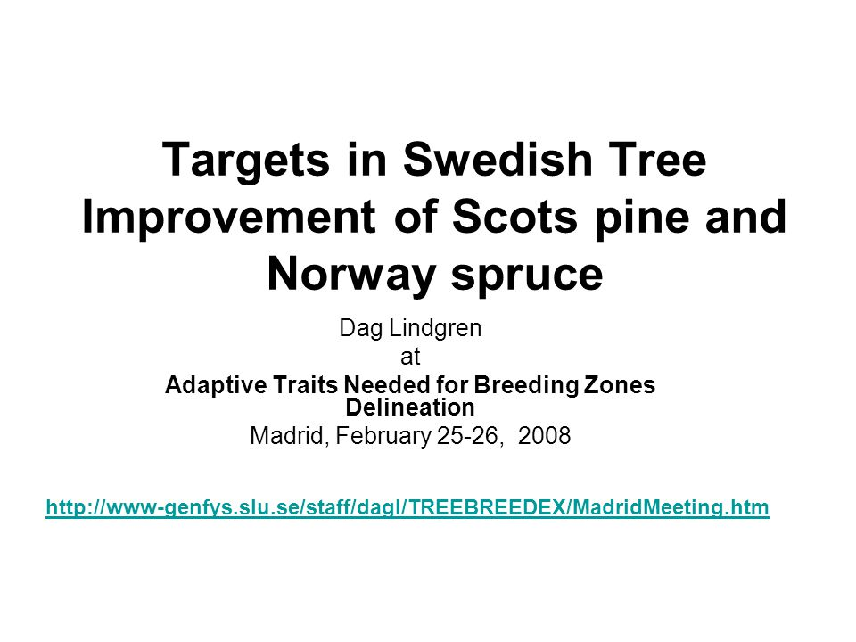 Targets in Swedish Tree Improvement of Scots pine and Norway spruce Dag Lindgren at Adaptive Traits Needed for Breeding Zones Delineation Madrid, Febr