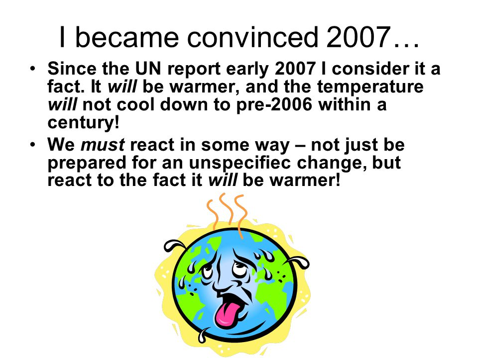 I became convinced 2007… Since the UN report early 2007 I consider it a fact. It will be warmer, and the temperature will not cool down to pre-2006 wi