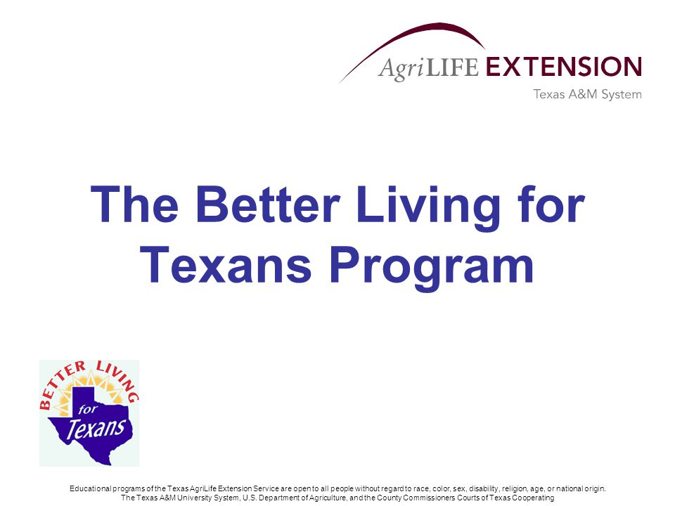 Better Living for Texans Program Part of the Supplemental Nutrition Assistance Program (SNAP-Ed) Funded by the Food and Nutrition Service (FNS) designed to facilitate the voluntary adoption of eating and other nutrition-related behaviors conducive to health and well-being for those on a limited budget Source: USDA – Food and Nutrition Services